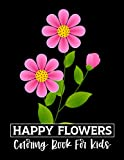 Happy Flowers Coloring Book For Kids: Big, Simple & Fun Designs of Real Flowers for Kids Ages 3-6: Sunflowers, Daisies, Tulips, Lilies, Roses and More!