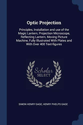 Optic Projection: Principles, Installation and use of the Magic Lantern, Projection Microscope, Reflecting Lantern, Moving Picture Machine, Fully Illustrated With Plates and With Over 400 Text-figures