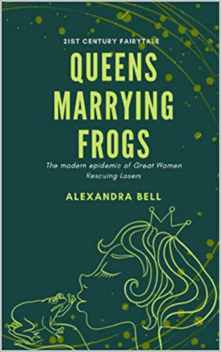 Queens Marrying Frogs: The Modern Epidemic of Great Women Rescuing Losers (English Edition)