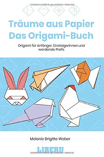 Träume aus Papier - Das Origami-Buch: Origami für Anfänger, Einsteigerinnen und werdende Profis