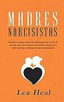 Madres Narcisistas: Sanando a las hijas víctimas de madres narcisistas a través de una guía sobre cómo reconocer el narcisismo, alejarse de la madre narcisista y comenzar un viaje de autocuración