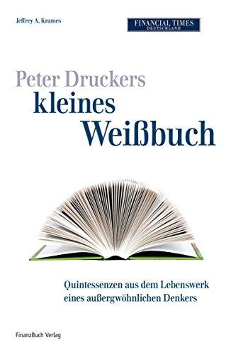 Peter Druckers kleines Weißbuch: Quintessenzen aus dem leben eines außergewöhnlichen Denkers