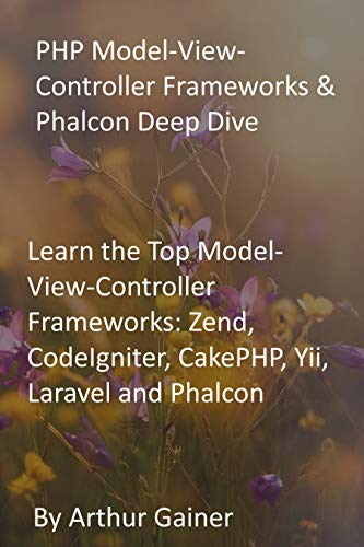 PHP Model-View-Controller Frameworks & Phalcon Deep Dive: Learn the Top Model-View-Controller Frameworks: Zend, CodeIgniter, CakePHP, Yii, Laravel and Phalcon (English Edition)
