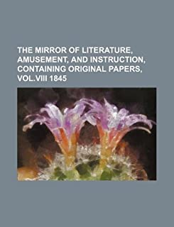 The Mirror of Literature, Amusement, and Instruction, Containing Original Papers, Vol.VIII 1845