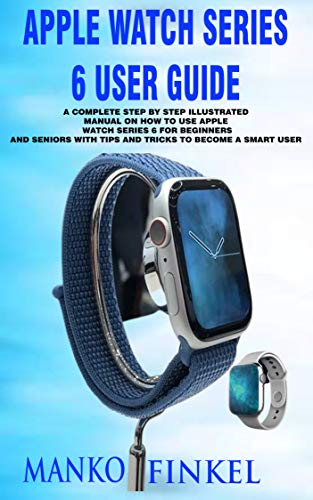 APPLE WATCH SERIES 6 USER GUIDE: A COMPLETE STEP BY STEP ILLUSTRATED MANUAL ON HOW TO USE APPLE WATCH SERIES 6 FOR BEGINNERS AND SENIORS WITH TIPS AND TRICKS TO BECOME A SMART USER (English Edition)