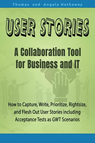User Stories: A Collaboration Tool for Business and IT: How to Capture, Write, Prioritize, Rightsize, and Flesh Out User Stories including Acceptance Tests as GWT Scenarios