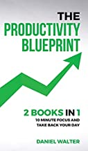 The Productivity Blueprint: 2 Books in 1: 10 Minute Focus and Take Back Your Day