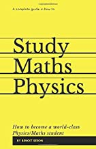 A Complete Guide in How to Study Maths and Physics: How to become a World-Class Physics/Maths Student