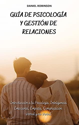 Guía de Psicología y Gestión de las Relaciones - A Guide to Psychology and Relationship Management: Introducción a la Psicología, Inteligencia Emocional, Empatía, Comunicación Verbal y no Verbal