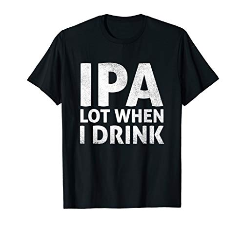 IPA Lot When I Drink T-Shirt Beer Lover Gift T-Shirt