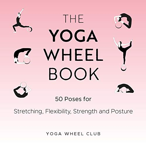 The Yoga Wheel Book: 50 Poses for Stretching, Flexibility, Strength and Posture (English Edition)