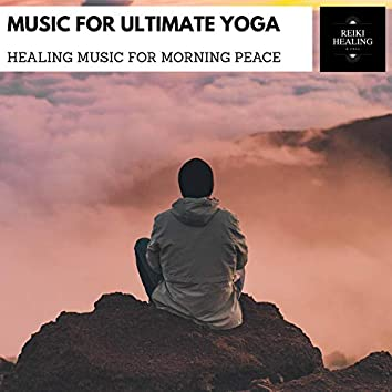 Music For Ultimate Yoga - Healing Music For Morning Peace