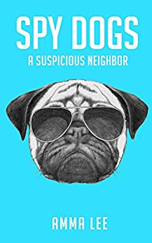 Children's Book : Spy Dogs (1): A Suspicious Neighbor (Pug books, Detective series, Dog and Cat Stories, Book for kids ages 9 12) by [Amma Lee]