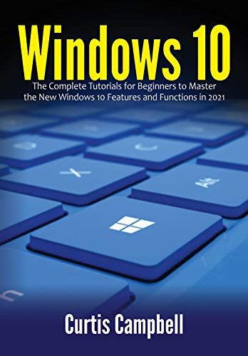 Windows 10: The Complete Tutorials for Beginners to Master the New Windows 10 Features and Functions in 2021