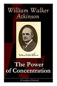 The Power of Concentration  Complete Edition   Life lessons and concentration exercises  Learn how to develop and improve the invaluable power of concentration