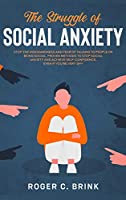 The Struggle of Social Anxiety: Stop The Awkwardness and Fear of Talking to People or Being Social. Proven Methods to Stop Social Anxiety and Achieve Self-Confidence, Even if You're Very Shy
