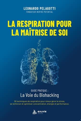 La Respiration pour la Maîtrise de Soi: Guide pratique: La Voie du Biohacking: Guide pratique : la voie di biohacking. 30 techniques de respiration ... concentration, énergie et performance