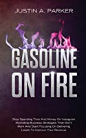 Gasoline On Fire: Stop Spending Time And Money On Instagram Marketing Business Strategies That Don't Work And Start Focusing On Delivering Leads To Improve Your Revenue