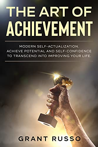 The Art of Achievement: Modern self-actualization. Achieve potential and self-confidence to transcend toward improving your life.