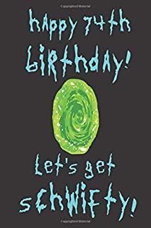 Happy 74th Birthday! Let's Get Schwifty!: Rick And Morty Themed Happy 74th Birthday Let's Get Schwifty Notebook / Journal / Diary / Greetings / Card / Appreciation Gift (6 x 9 - 110 Blank Lined Pages)