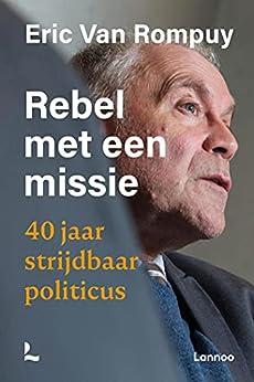 Rebel met een missie: 40 jaar strijdbaar politicus van [Eric Van Rompuy]