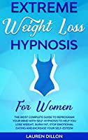 Extreme Weight Loss Hypnosis for Women: The Most Complete Guide to Reprogram Your Mind with Self-Hypnosis to Help You Lose Weight, Burn Fat, Stop Emotional Eating and Increase Your Self-Esteem.