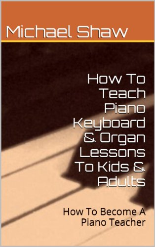 Piano: How To Teach Piano Keyboard & Organ Lessons To Kids & Adults (English Edition)