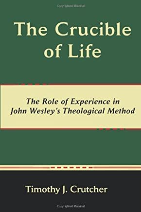 The Crucible of Life, the Role of Experience in John Wesleys Theological Method (Asbury Theological Seminary Series in World Christian Revita) by Timothy J. Crutcher (2010-01-02)