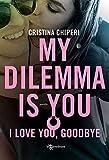 My dilemma is you. I love you, goodbye