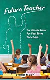 Future Teacher: The Ultimate Guide For First Time Teachers