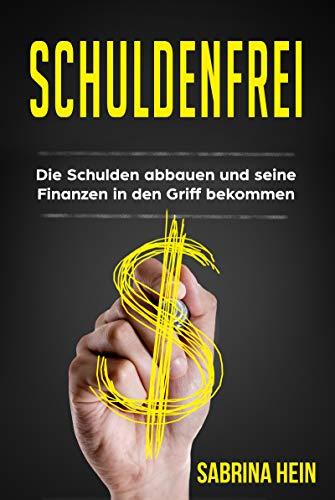 Schuldenfrei: Die Schulden abbauen und seine Finanzen in den Griff bekommen