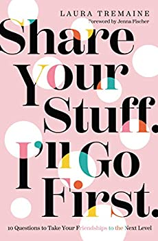 Share Your Stuff I ll Go First  10 Questions to Take Your Friendships to the Next Level