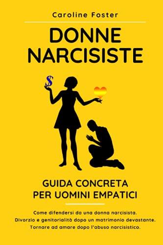 Donne Narcisiste. Guida concreta per uomini empatici: Come difendersi da una donna narcisista. Divorzio e genitorialità dopo un matrimonio devastante. Tornare ad amare dopo l'abuso narcisistico.