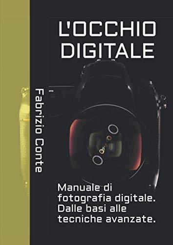 L'OCCHIO DIGITALE: Manuale di fotografia digitale. Dalle basi alle tecniche avanzate.