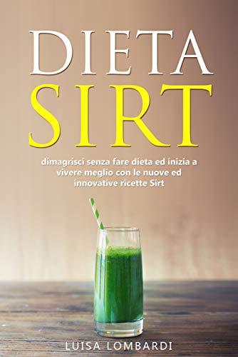 Dieta sirt: Dimagrisci senza fare dieta ed inizia a vivere meglio con le nuove ed innovative ricette Sirt