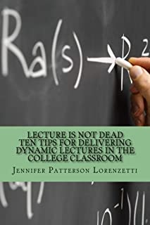 Lecture Is Not Dead: Ten Tips for Delivering Dynamic Lectures in the College Classroom