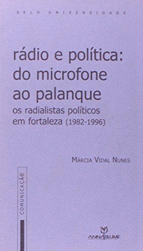 Rádio e política: Do microfone ao palanque : os radialistas políticos em Fortaleza, 1982-1996 (Comunicação) (Portuguese Edition)
