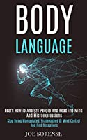 Body Language: Learn How to Analyze People and Read the Mind and Microexpressions (Stop Being Manipulated, Brainwashed or Mind Control and Find Deceptions)