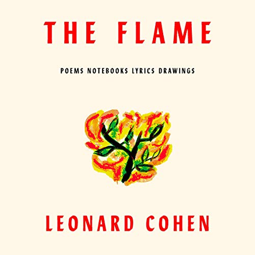 The Flame     Poems and Notebooks              By:                                                                                                                                 Leonard Cohen                               Narrated by:                                                                                                                                 Margaret Atwood,                                                                                        Rodney Crowell,                                                                                        John Doe,                   and others                 Length: 4 hrs and 34 mins     14 ratings     Overall 4.7