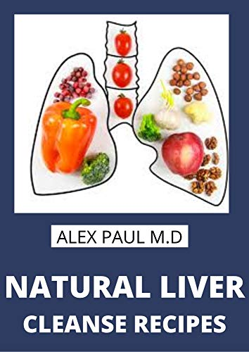 NATURAL LIVER CLEANSE RECIPES : Comprehensive Guide and Recipes  Of Cleanse Diet to Revitalize Your Health, Detox Your Body, and Reverse Fatty Liver