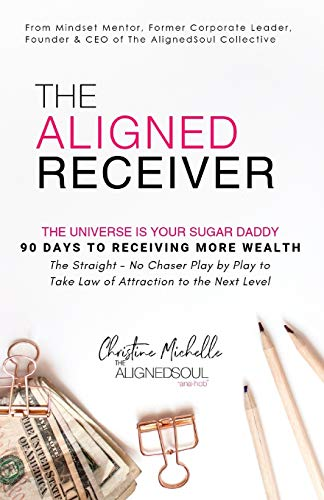 The Aligned Receiver: The Straight No Chaser Play by Play to Take Law of Attraction to the Next Level, RECEIVE More Money and Have More FUN in 90 Days (The AlignedSoul Series, Band 1)