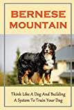 Bernese Mountain: Think Like A Dog And Building A System To Train Your Dog: Bernese Mountain Training Guide