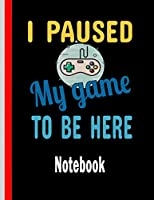 """I Paused My Game To Be Here: Notebook, Cute Lined Journal, 8.5"""" x 11"""" inch, 120 Pages, Gaming Journal, Gaming Notebook, The Perfect Gift For gamer boys and girls, lined Journal, Diary, Paperback for Writing, Composition Notebook, Vintage, Funny Gamer"""