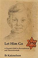 Let Him Go: A Danish Child in Ravensbrueck and Theresienstadt