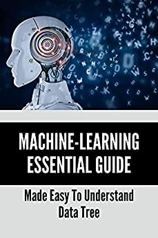 Machine-Learning Essential Guide: Made Easy To Understand Data Tree: Classification Machine Learning Algorithms