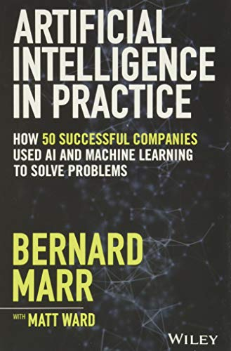 Artificial Intelligence in Practice: How 50 Successful Companies Used AI and Machine Learning to Sol