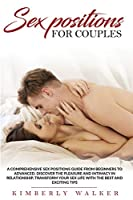 Sex Positions For Couples: A Comprehensive Sex Positions Guide From Beginners to Advanced. Discover the Pleasure and Intimacy in Relationship, Transform Your Sex Life With the Best and Exciting Tips
