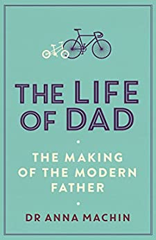 The Life of Dad: The Making of a Modern Father by [Anna Machin]