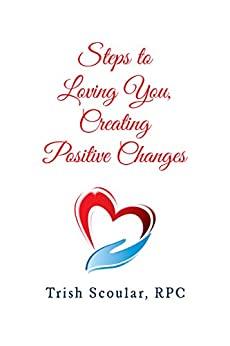 Steps to Loving You, Creating Positive Changes by [Trish Scoular]