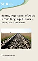 Identity Trajectories of Adult Second Language Learners: Learning Italian in Australia (Second Language Acquisition)